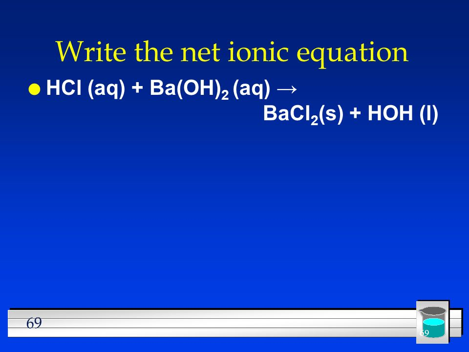 69 Write the net ionic equation l HCl (aq) + Ba(OH) 2 (aq) BaCl 2 (s) + HOH (l)