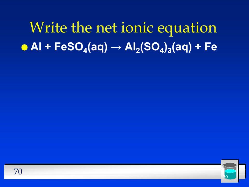 70 Write the net ionic equation l Al + FeSO 4 (aq) Al 2 (SO 4 ) 3 (aq) + Fe