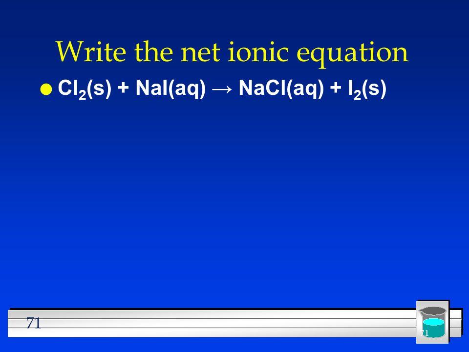 71 Write the net ionic equation l Cl 2 (s) + NaI(aq) NaCl(aq) + I 2 (s)