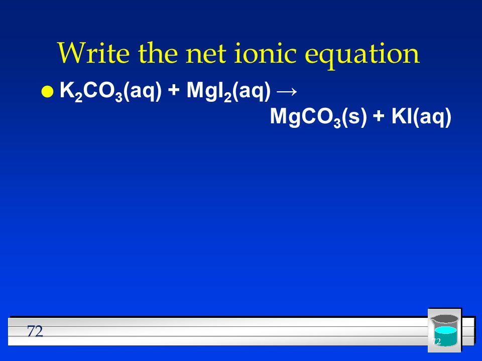 72 Write the net ionic equation l K 2 CO 3 (aq) + MgI 2 (aq) MgCO 3 (s) + KI(aq)