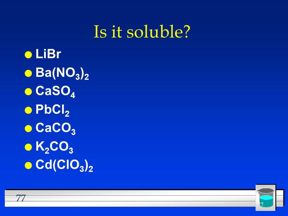 77 Is it soluble? l LiBr l Ba(NO 3 ) 2 l CaSO 4 l PbCl 2 l CaCO 3 l K 2 CO 3 l Cd(ClO 3 ) 2