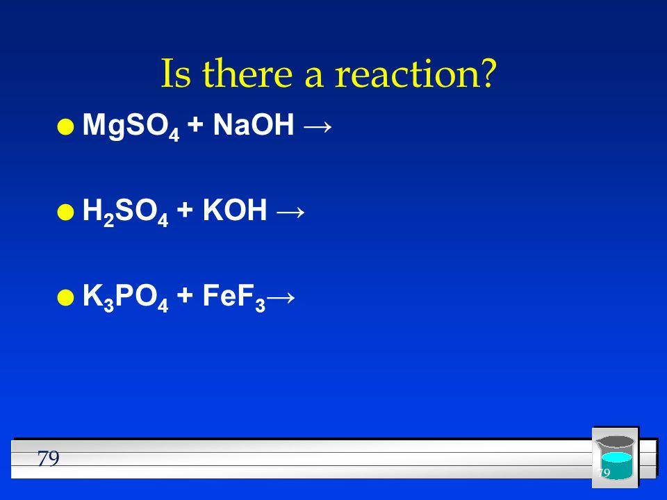 79 Is there a reaction? l MgSO 4 + NaOH l H 2 SO 4 + KOH l K 3 PO 4 + FeF 3