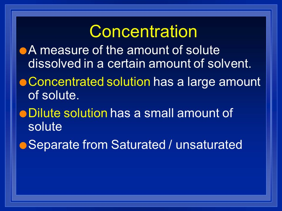 Concentration l A measure of the amount of solute dissolved in a certain amount of solvent. l Concentrated solution has a large amount of solute. l Di