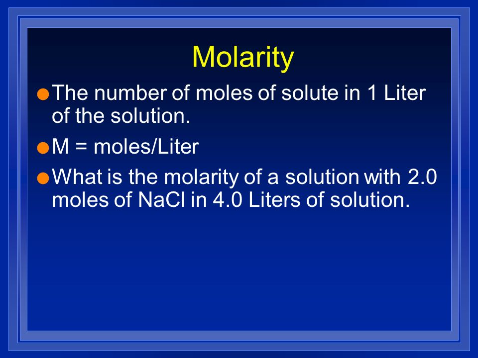 Molarity l The number of moles of solute in 1 Liter of the solution. l M = moles/Liter l What is the molarity of a solution with 2.0 moles of NaCl in