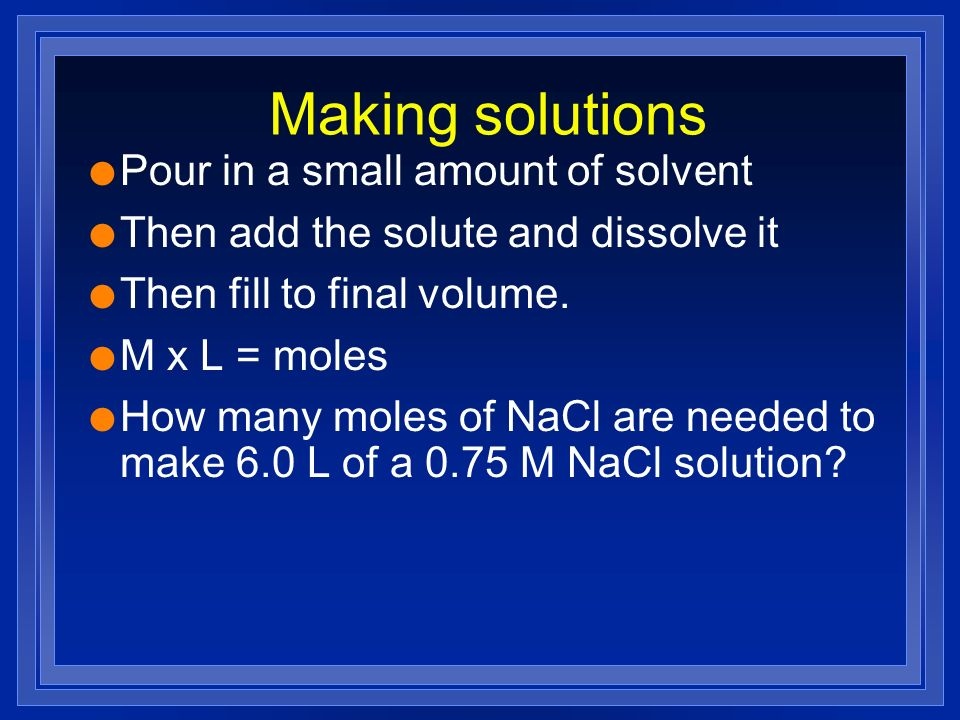 Making solutions l Pour in a small amount of solvent l Then add the solute and dissolve it l Then fill to final volume. l M x L = moles l How many mol