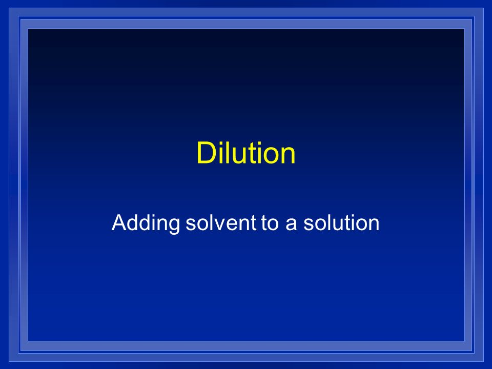 Dilution Adding solvent to a solution