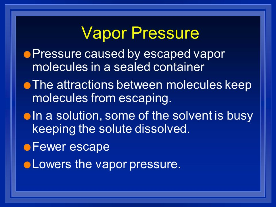 Vapor Pressure l Pressure caused by escaped vapor molecules in a sealed container l The attractions between molecules keep molecules from escaping. l
