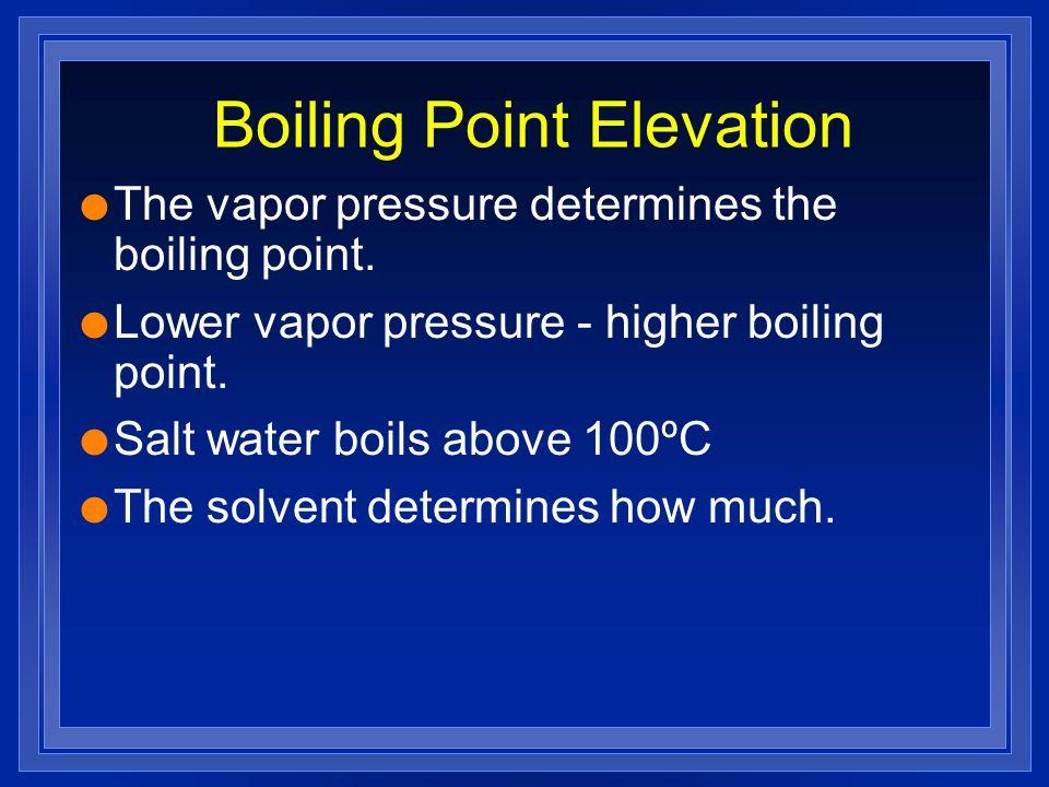 Boiling Point Elevation l The vapor pressure determines the boiling point. l Lower vapor pressure - higher boiling point. l Salt water boils above 100