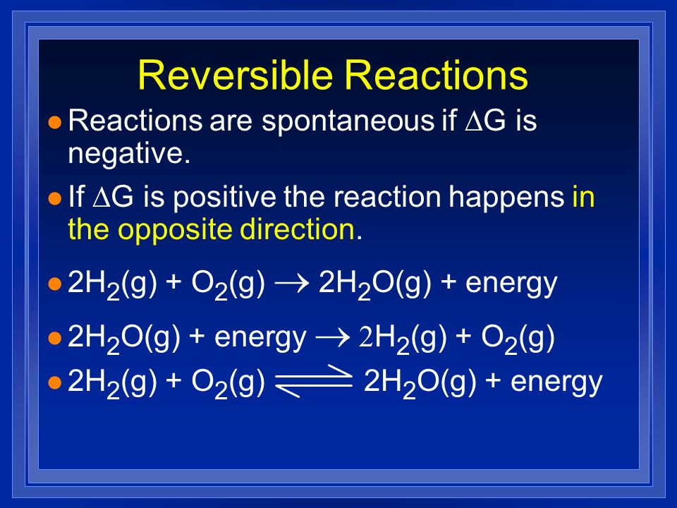 Reversible Reactions Reactions are spontaneous if G is negative. If G is positive the reaction happens in the opposite direction. 2H 2 (g) + O 2 (g) 2