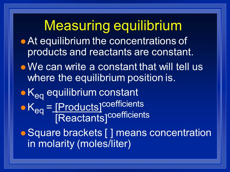 Measuring equilibrium l At equilibrium the concentrations of products and reactants are constant. l We can write a constant that will tell us where th