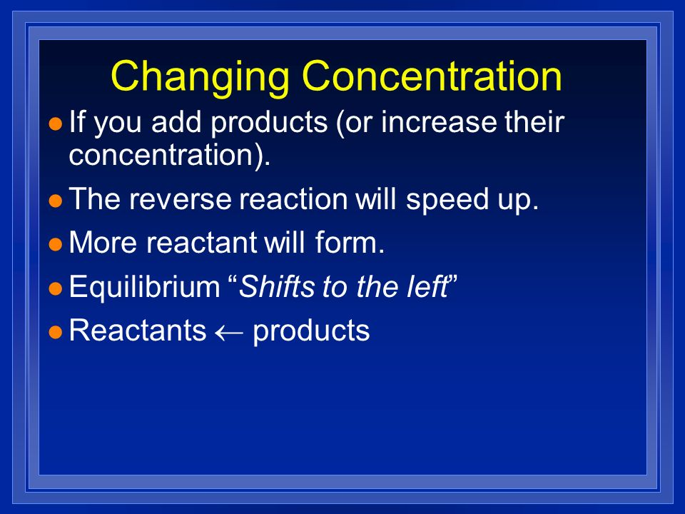 Changing Concentration l If you add products (or increase their concentration). l The reverse reaction will speed up. l More reactant will form. l Equ
