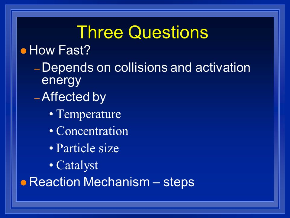 Three Questions l How Fast? – Depends on collisions and activation energy – Affected by Temperature Concentration Particle size Catalyst l Reaction Me