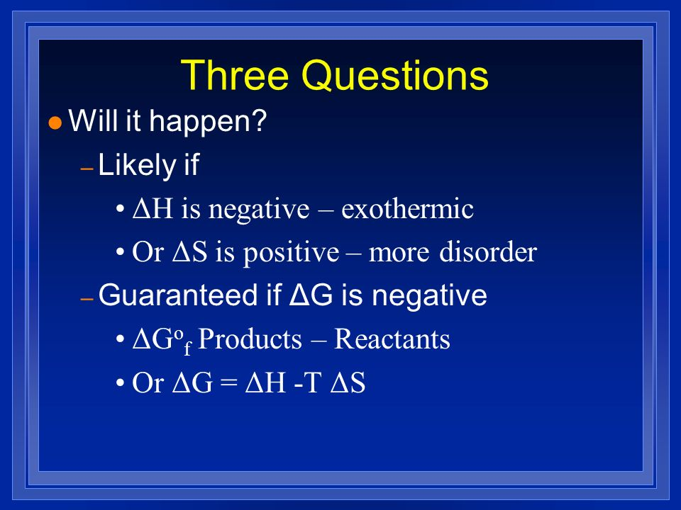 Three Questions l Will it happen? – Likely if ΔH is negative – exothermic Or ΔS is positive – more disorder – Guaranteed if ΔG is negative ΔG o f Prod