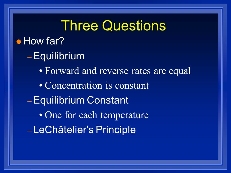 Three Questions l How far? – Equilibrium Forward and reverse rates are equal Concentration is constant – Equilibrium Constant One for each temperature