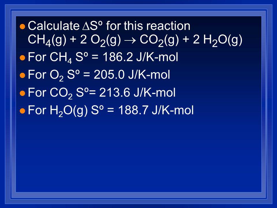 l For CH 4 Sº = 186.2 J/K-mol l For O 2 Sº = 205.0 J/K-mol l For CO 2 Sº= 213.6 J/K-mol l For H 2 O(g) Sº = 188.7 J/K-mol