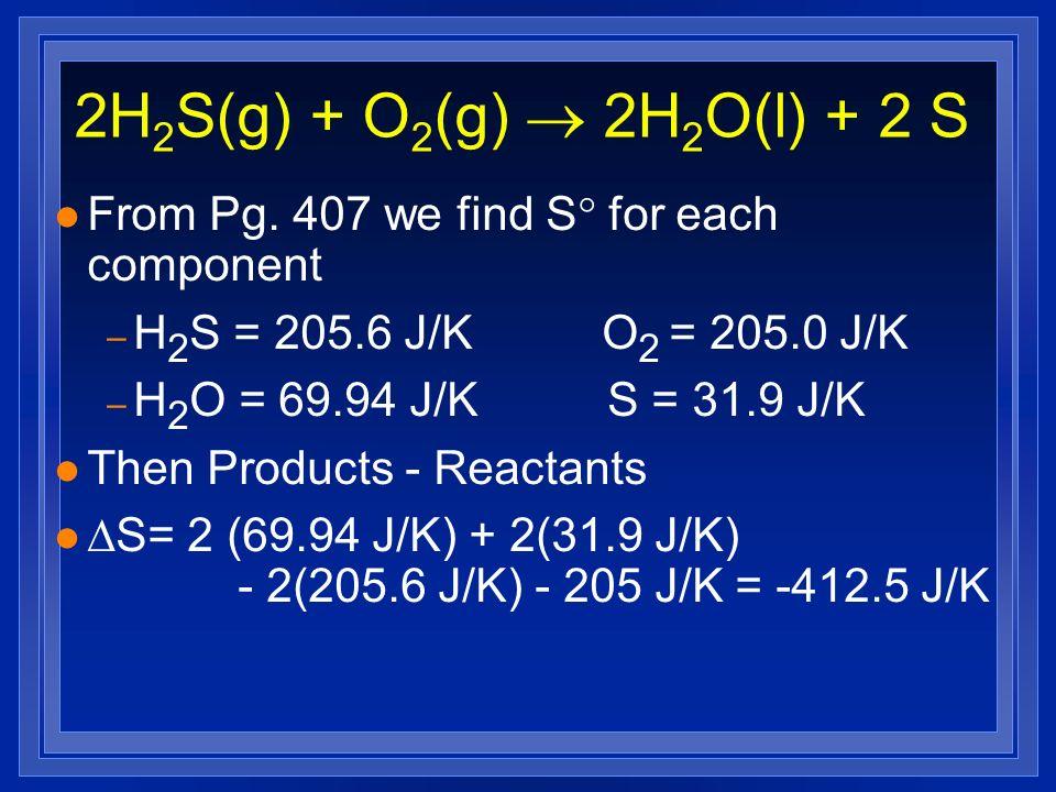2H 2 S(g) + O 2 (g) 2H 2 O(l) + 2 S l From Pg. 407 we find S for each component – H 2 S = 205.6 J/K O 2 = 205.0 J/K – H 2 O = 69.94 J/K S = 31.9 J/K l