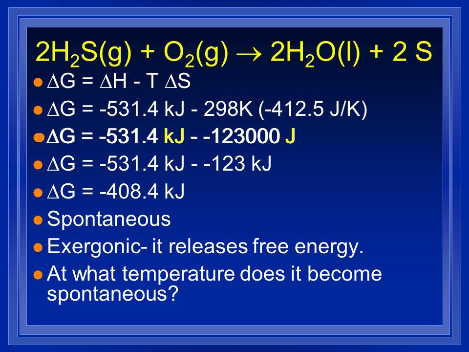 2H 2 S(g) + O 2 (g) 2H 2 O(l) + 2 S l G = H - T S l G = -531.4 kJ - 298K (-412.5 J/K) l G = -531.4 kJ - -123000 J l G = -531.4 kJ - -123 kJ l G = -408