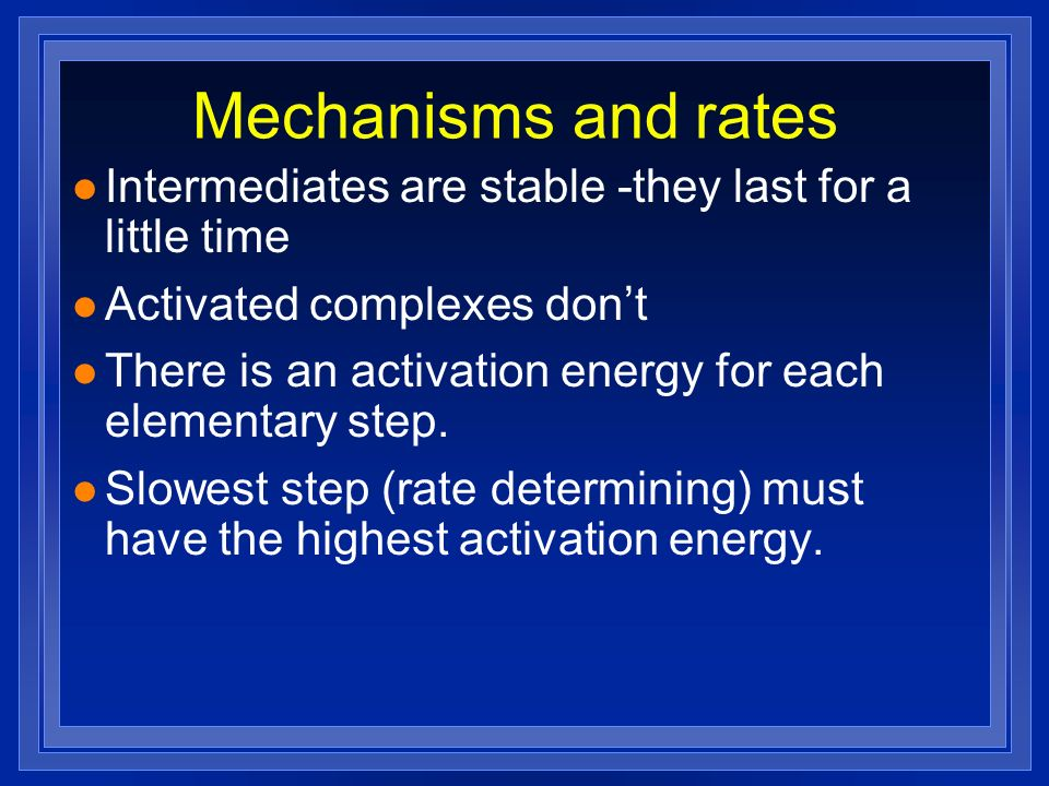 Mechanisms and rates l Intermediates are stable -they last for a little time l Activated complexes dont l There is an activation energy for each eleme