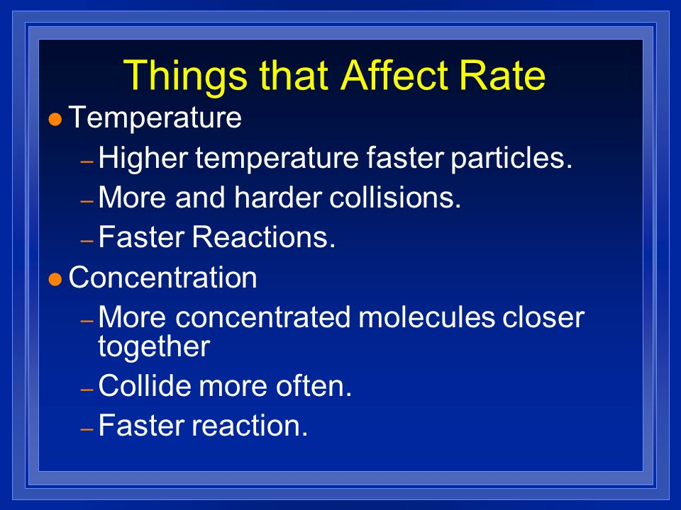 Things that Affect Rate l Temperature – Higher temperature faster particles. – More and harder collisions. – Faster Reactions. l Concentration – More