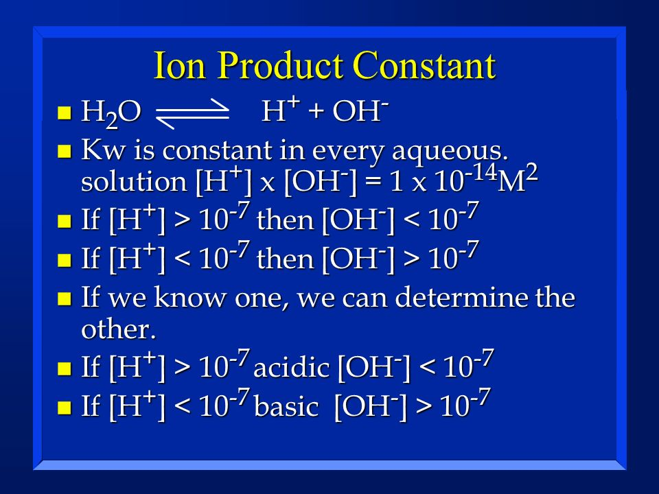 Ion Product Constant H 2 O H + + OH - H 2 O H + + OH - n Kw is constant in every aqueous. solution [H + ] x [OH - ] = 1 x 10 -14 M 2 n If [H + ] > 10