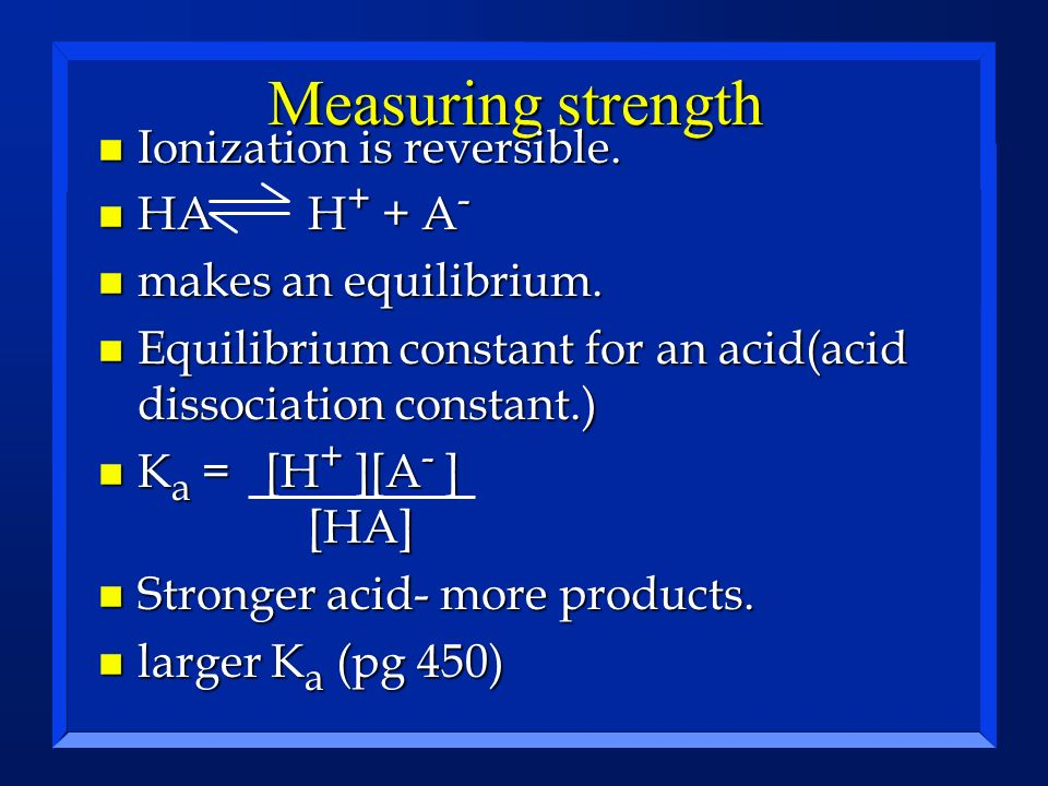 Measuring strength n Ionization is reversible. n HAH + + A - n makes an equilibrium. n Equilibrium constant for an acid(acid dissociation constant.) n