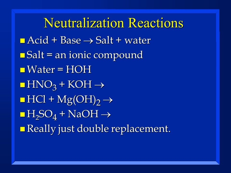 Neutralization Reactions Acid + Base Salt + water Acid + Base Salt + water n Salt = an ionic compound n Water = HOH HNO 3 + KOH HNO 3 + KOH HCl + Mg(O