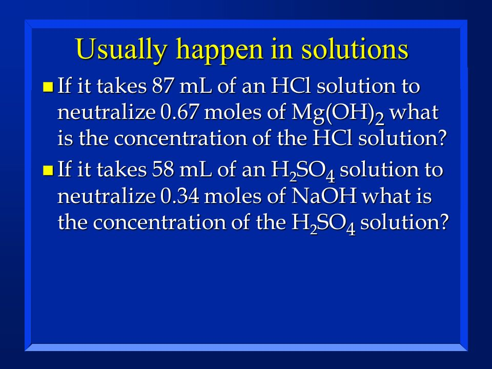 Usually happen in solutions n If it takes 87 mL of an HCl solution to neutralize 0.67 moles of Mg(OH) 2 what is the concentration of the HCl solution?