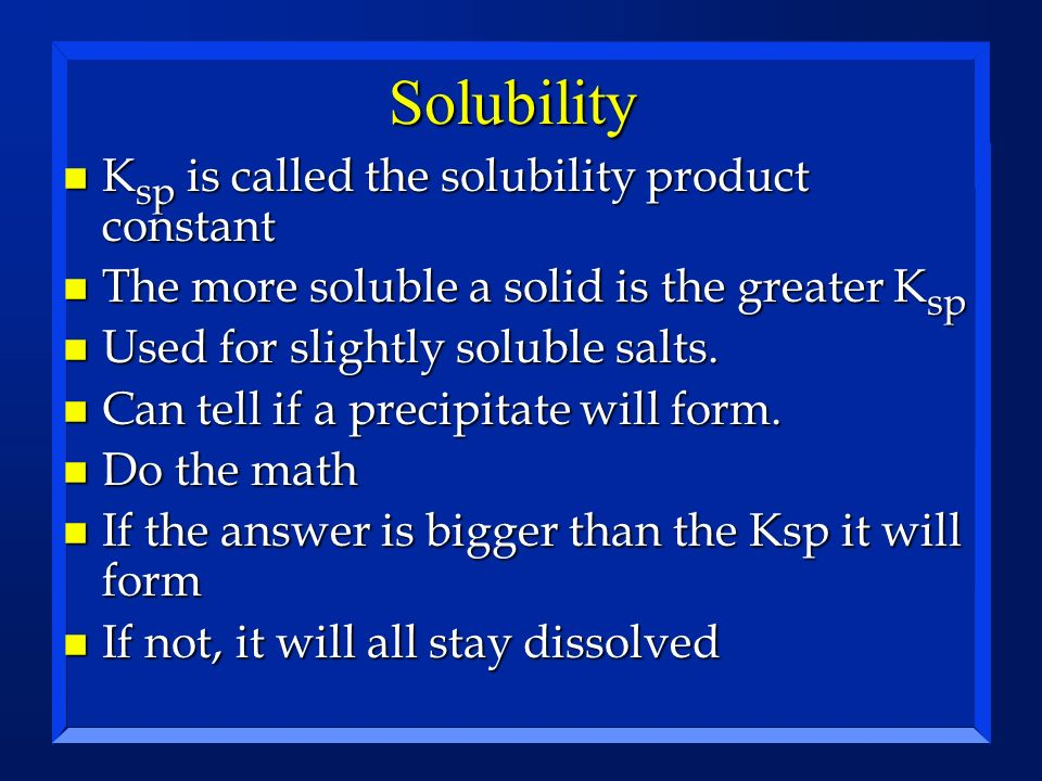 Solubility n K sp is called the solubility product constant n The more soluble a solid is the greater K sp n Used for slightly soluble salts. n Can te
