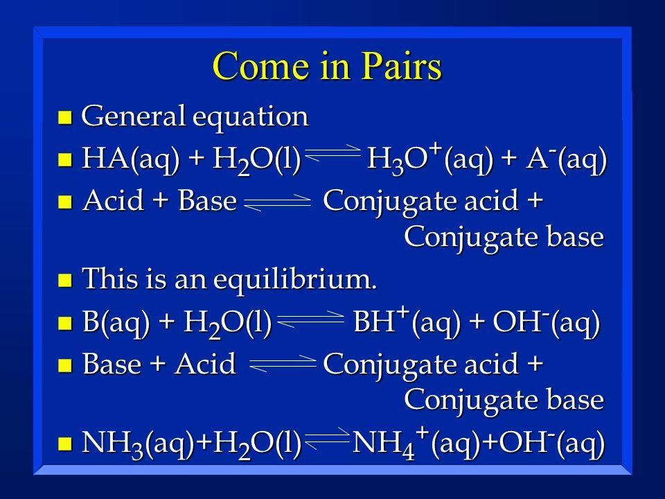 Come in Pairs n General equation n HA(aq) + H 2 O(l) H 3 O + (aq) + A - (aq) n Acid + Base Conjugate acid + Conjugate base n This is an equilibrium. n