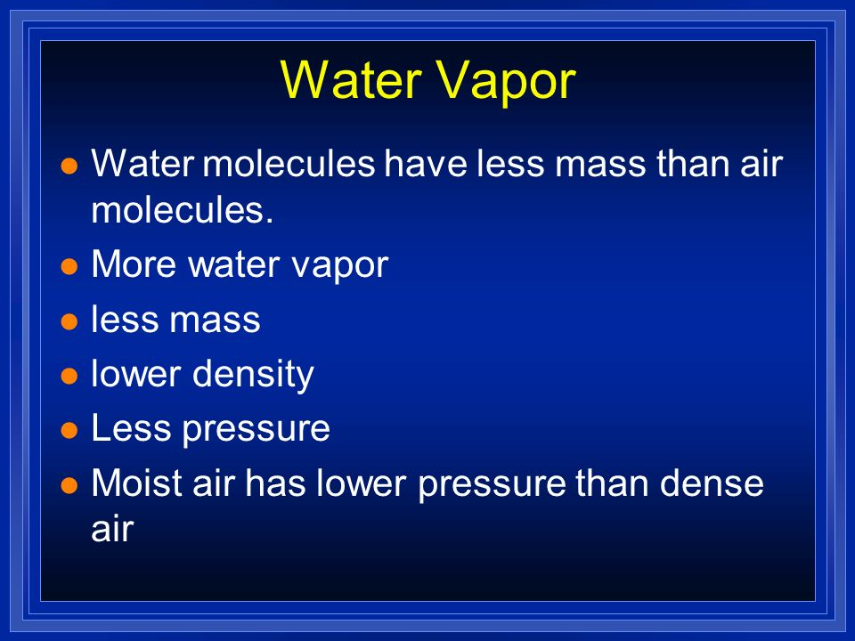 Water Vapor l Water molecules have less mass than air molecules. l More water vapor l less mass l lower density l Less pressure l Moist air has lower