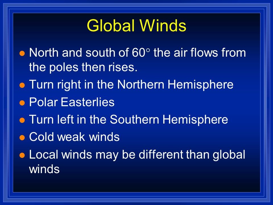 Global Winds l North and south of 60 the air flows from the poles then rises. l Turn right in the Northern Hemisphere l Polar Easterlies l Turn left i