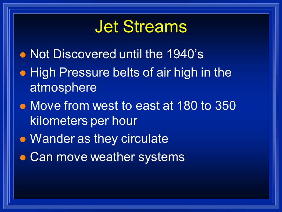 Jet Streams l Not Discovered until the 1940s l High Pressure belts of air high in the atmosphere l Move from west to east at 180 to 350 kilometers per