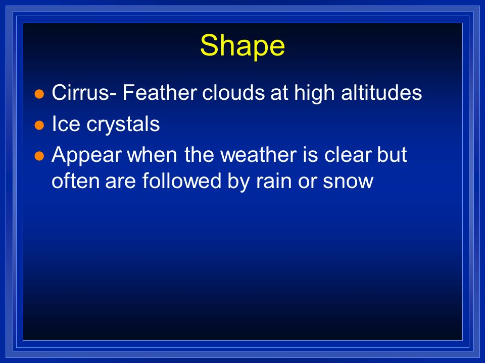 Shape l Cirrus- Feather clouds at high altitudes l Ice crystals l Appear when the weather is clear but often are followed by rain or snow