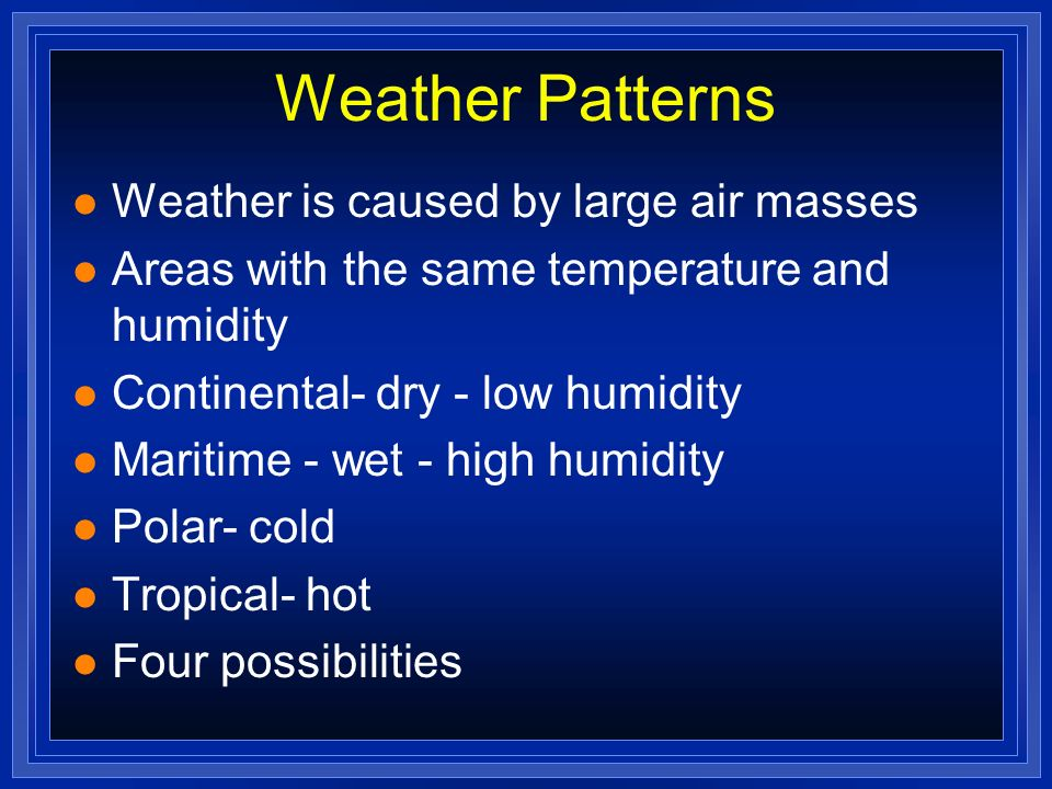 Weather Patterns l Weather is caused by large air masses l Areas with the same temperature and humidity l Continental- dry - low humidity l Maritime -