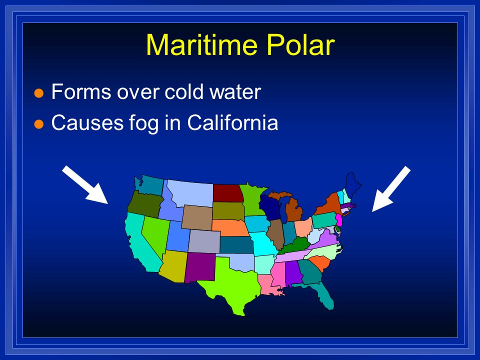 Maritime Polar l Forms over cold water l Causes fog in California