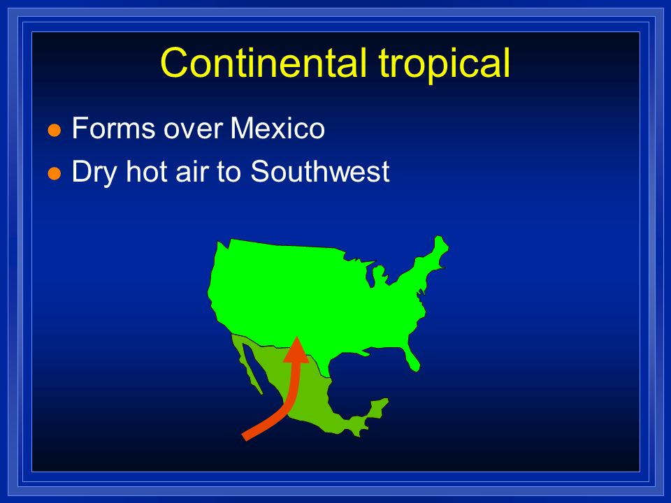 Continental tropical l Forms over Mexico l Dry hot air to Southwest