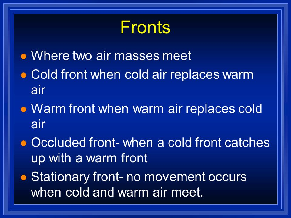 Fronts l Where two air masses meet l Cold front when cold air replaces warm air l Warm front when warm air replaces cold air l Occluded front- when a