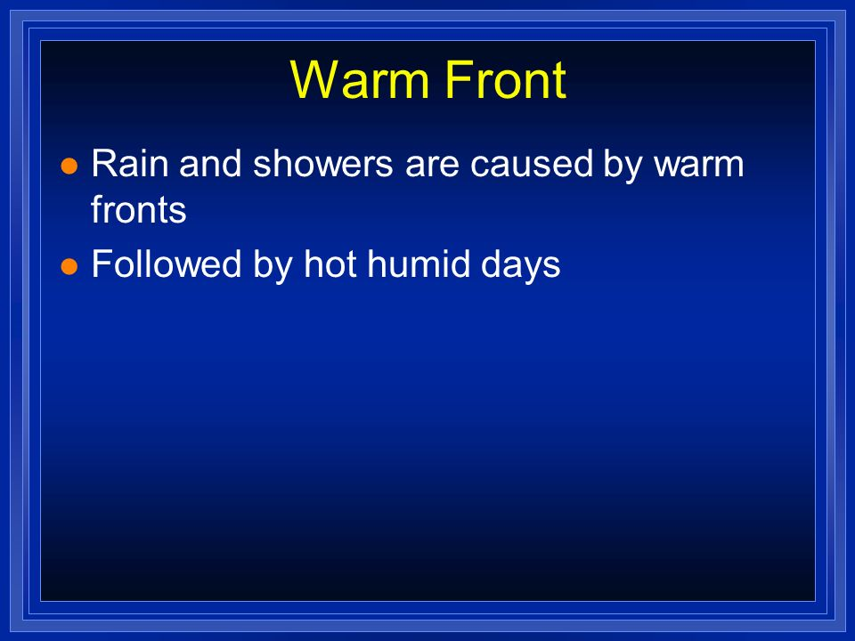Warm Front l Rain and showers are caused by warm fronts l Followed by hot humid days