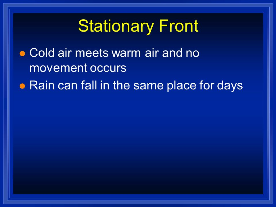 Stationary Front l Cold air meets warm air and no movement occurs l Rain can fall in the same place for days