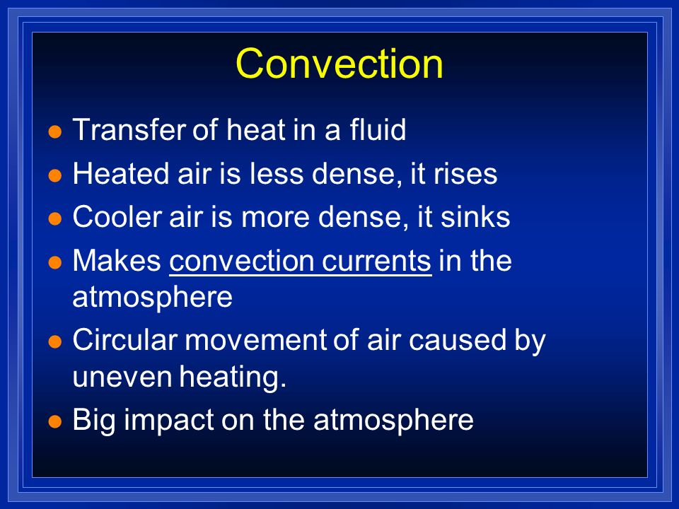 Convection l Transfer of heat in a fluid l Heated air is less dense, it rises l Cooler air is more dense, it sinks l Makes convection currents in the