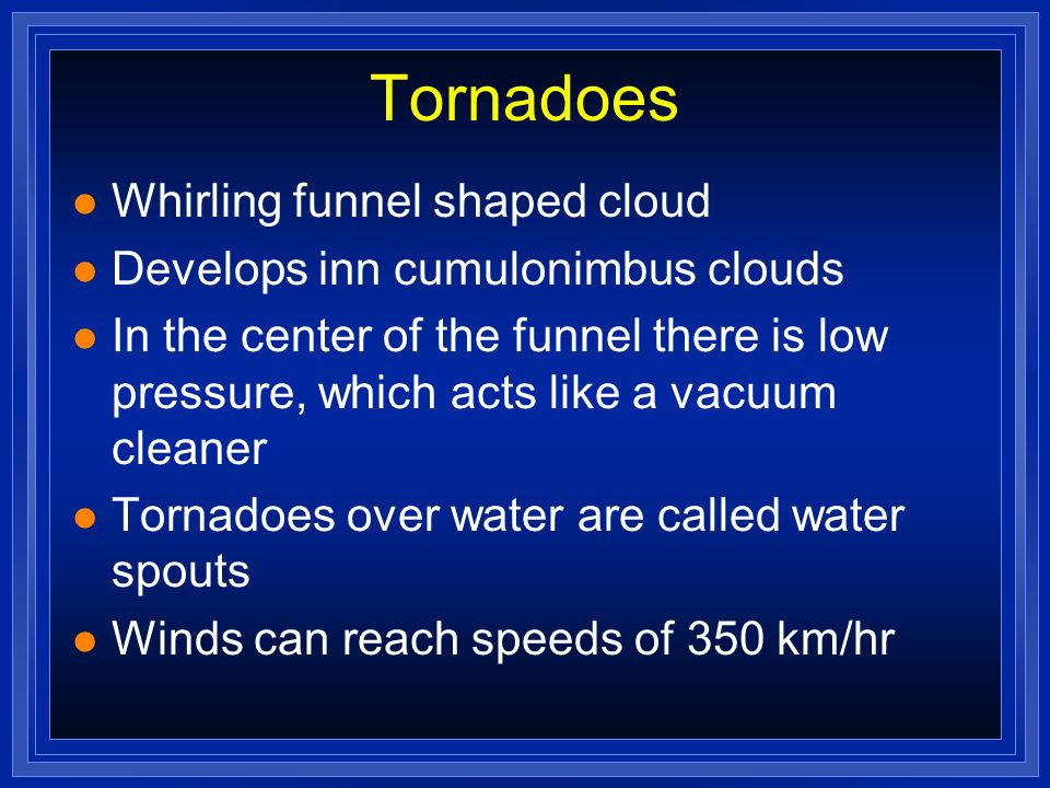 Tornadoes l Whirling funnel shaped cloud l Develops inn cumulonimbus clouds l In the center of the funnel there is low pressure, which acts like a vac