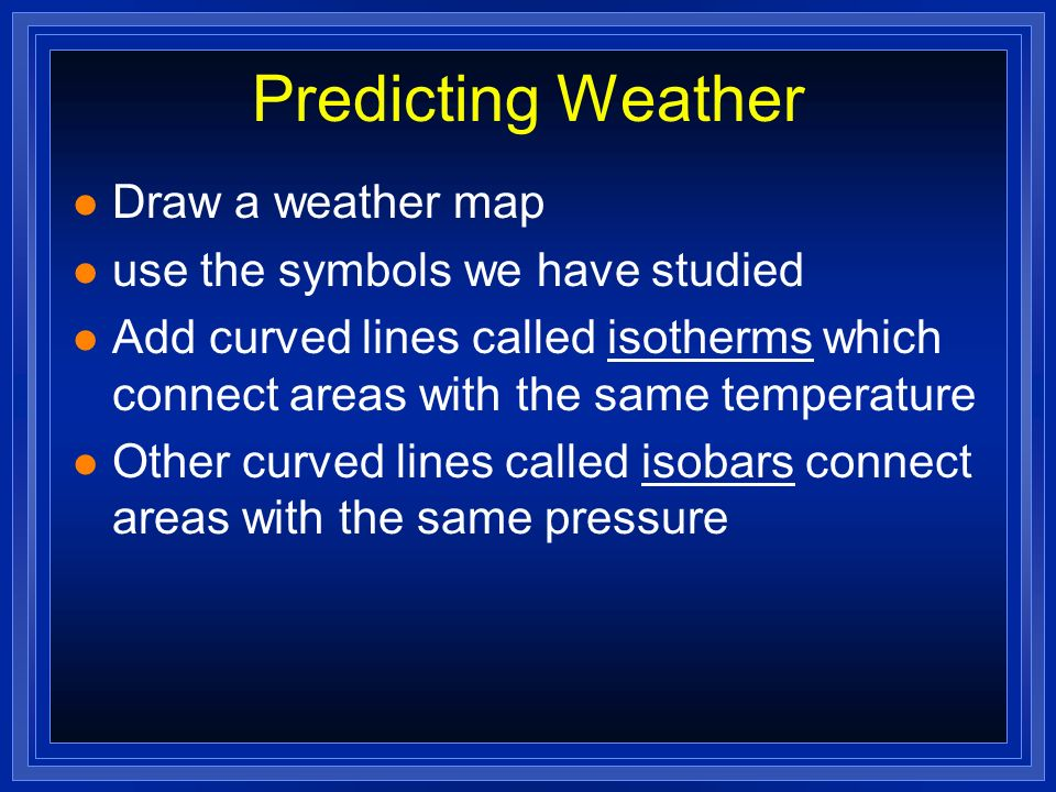 Predicting Weather l Draw a weather map l use the symbols we have studied l Add curved lines called isotherms which connect areas with the same temper