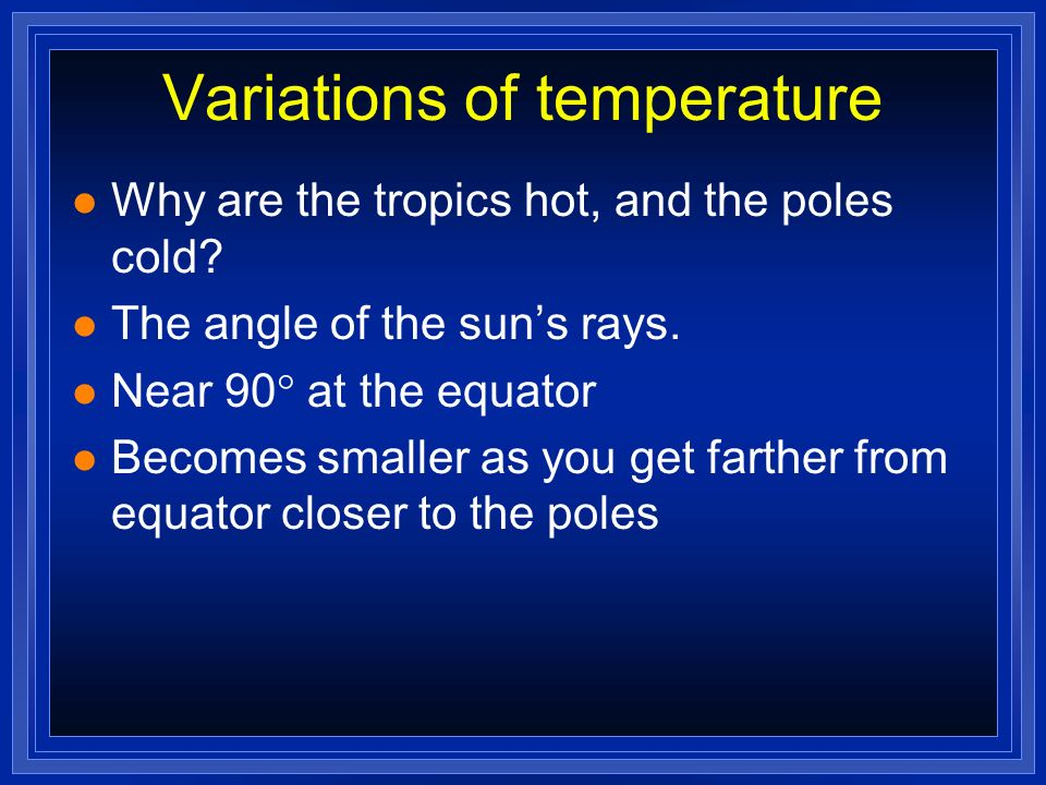Variations of temperature l Why are the tropics hot, and the poles cold? l The angle of the suns rays. l Near 90 at the equator l Becomes smaller as y