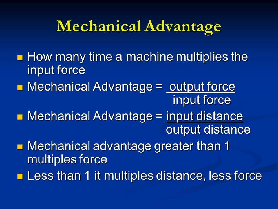 Mechanical Advantage How many time a machine multiplies the input force How many time a machine multiplies the input force Mechanical Advantage = outp
