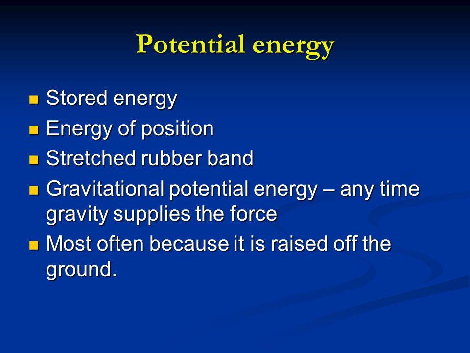 Potential energy Stored energy Stored energy Energy of position Energy of position Stretched rubber band Stretched rubber band Gravitational potential