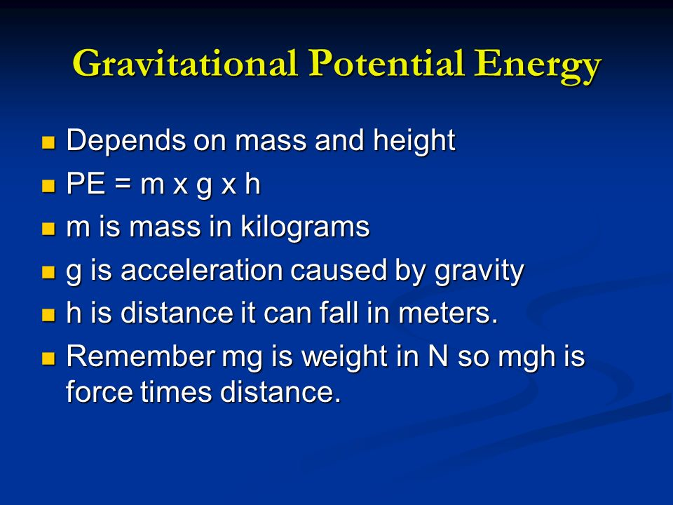 Gravitational Potential Energy Depends on mass and height Depends on mass and height PE = m x g x h PE = m x g x h m is mass in kilograms m is mass in