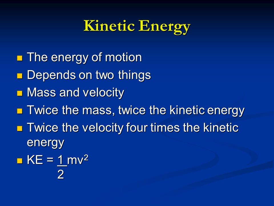 Kinetic Energy The energy of motion The energy of motion Depends on two things Depends on two things Mass and velocity Mass and velocity Twice the mas
