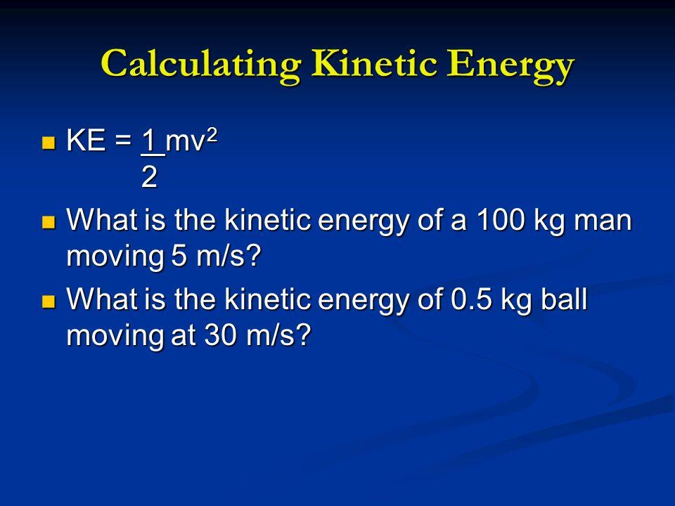 Calculating Kinetic Energy KE = 1 mv 2 2 KE = 1 mv 2 2 What is the kinetic energy of a 100 kg man moving 5 m/s? What is the kinetic energy of a 100 kg