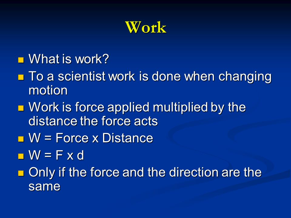 Work What is work? What is work? To a scientist work is done when changing motion To a scientist work is done when changing motion Work is force appli