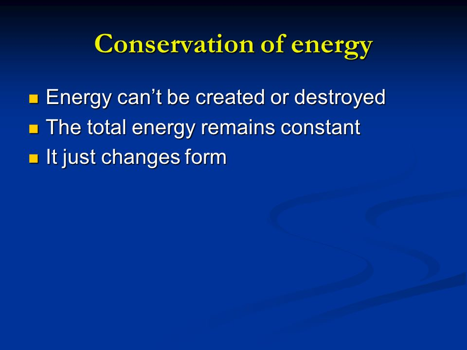 Conservation of energy Energy cant be created or destroyed Energy cant be created or destroyed The total energy remains constant The total energy rema